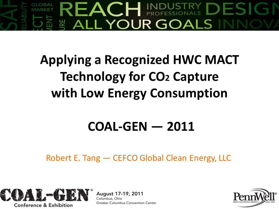 Applying a Recognized HWC MACT Technology for CO 2 Capture with Low Energy Consumption COAL-GEN 2011 Robert E. Tang CEFCO Global Clean Energy, LLC