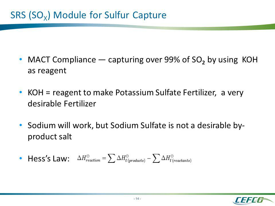 - 14 - SRS (SO X ) Module for Sulfur Capture MACT Compliance capturing over 99% of SO 2 by using KOH as reagent KOH = reagent to make Potassium Sulfat