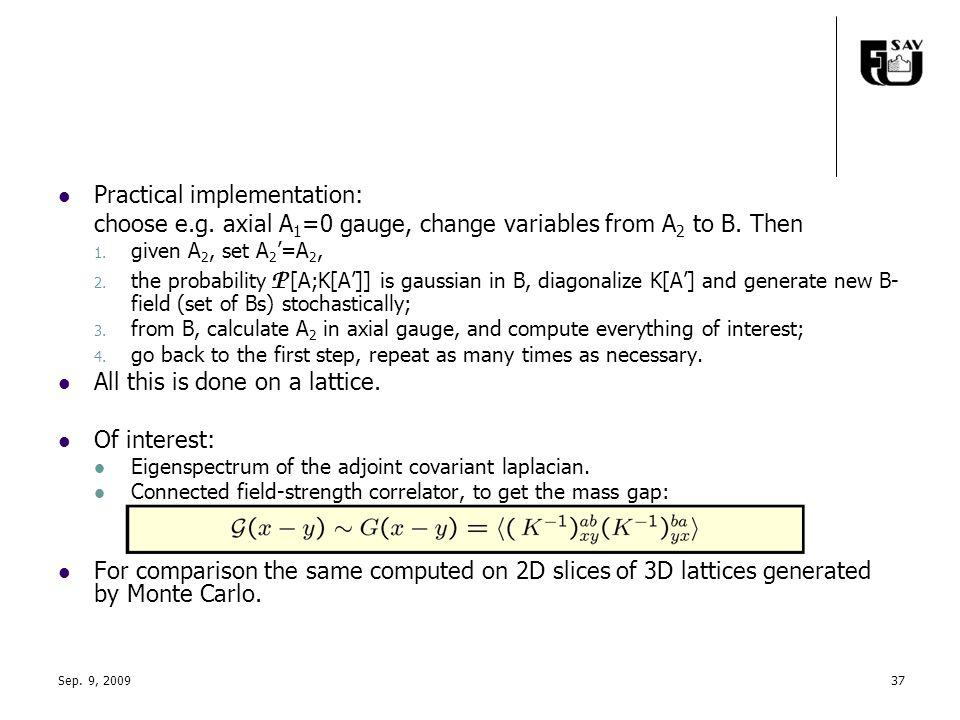 Practical implementation: choose e.g. axial A 1 =0 gauge, change variables from A 2 to B. Then 1. given A 2, set A 2 =A 2, 2. the probability P [A;K[A
