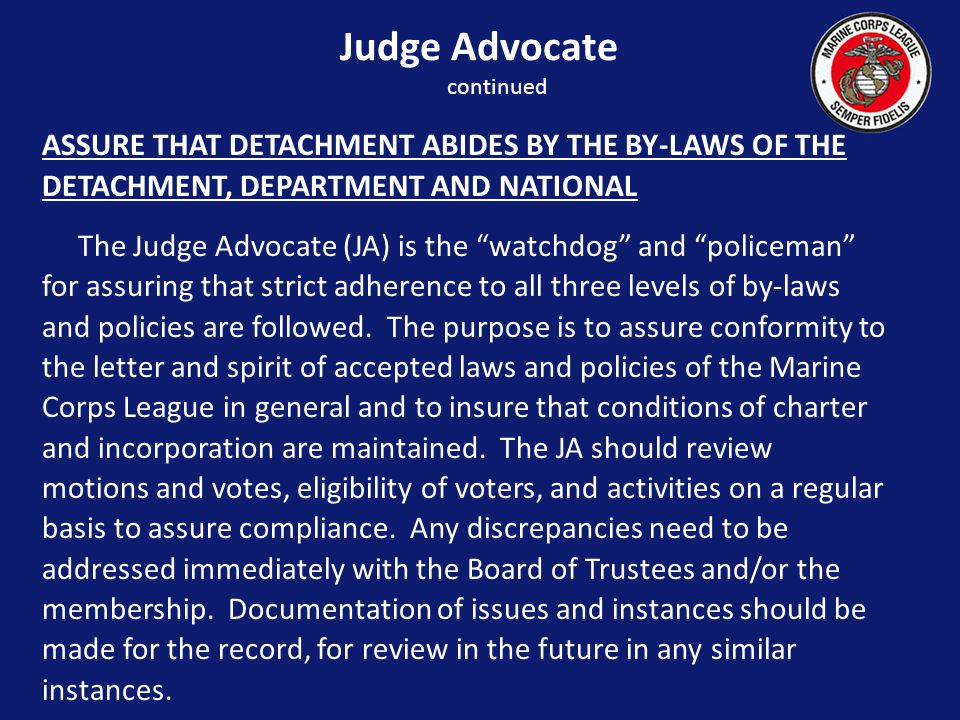 ASSURE THAT DETACHMENT ABIDES BY THE BY-LAWS OF THE DETACHMENT, DEPARTMENT AND NATIONAL The Judge Advocate (JA) is the watchdog and policeman for assuring that strict adherence to all three levels of by-laws and policies are followed.