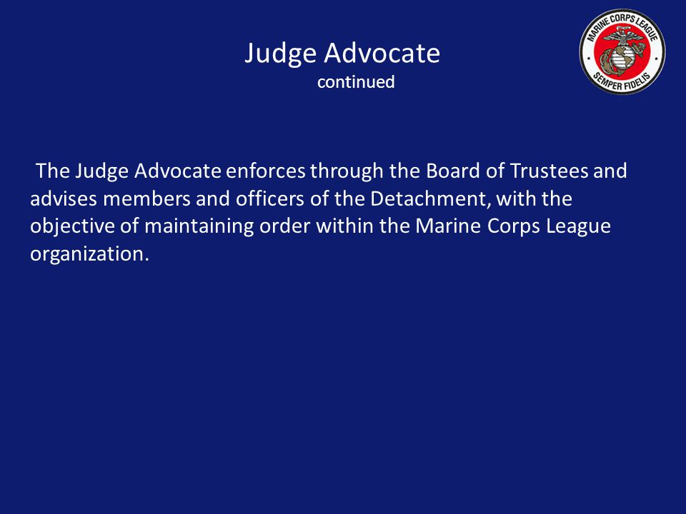 The Judge Advocate enforces through the Board of Trustees and advises members and officers of the Detachment, with the objective of maintaining order within the Marine Corps League organization.