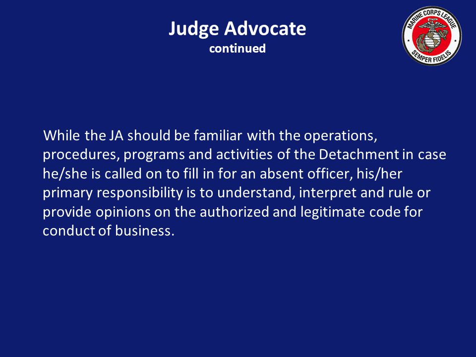 While the JA should be familiar with the operations, procedures, programs and activities of the Detachment in case he/she is called on to fill in for an absent officer, his/her primary responsibility is to understand, interpret and rule or provide opinions on the authorized and legitimate code for conduct of business.