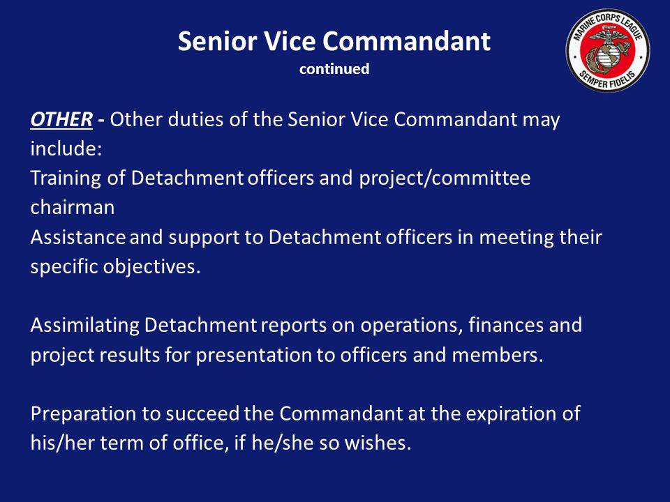 OTHER - Other duties of the Senior Vice Commandant may include: Training of Detachment officers and project/committee chairman Assistance and support to Detachment officers in meeting their specific objectives.