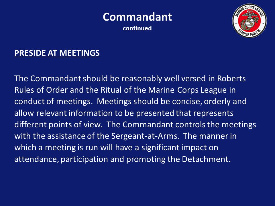 PRESIDE AT MEETINGS The Commandant should be reasonably well versed in Roberts Rules of Order and the Ritual of the Marine Corps League in conduct of meetings.