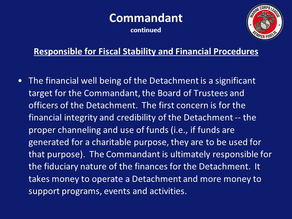 Responsible for Fiscal Stability and Financial Procedures The financial well being of the Detachment is a significant target for the Commandant, the Board of Trustees and officers of the Detachment.