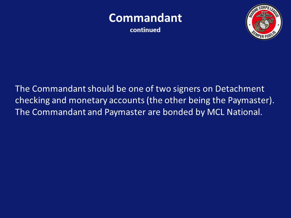 The Commandant should be one of two signers on Detachment checking and monetary accounts (the other being the Paymaster).