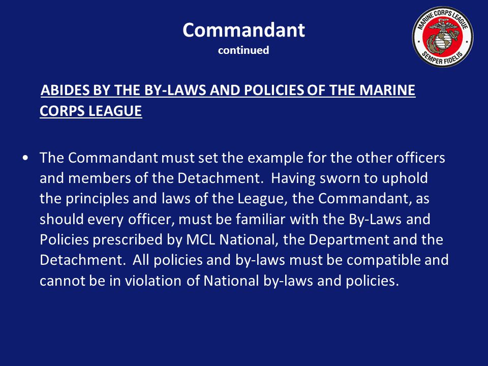 ABIDES BY THE BY-LAWS AND POLICIES OF THE MARINE CORPS LEAGUE The Commandant must set the example for the other officers and members of the Detachment.