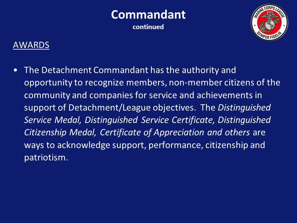 AWARDS The Detachment Commandant has the authority and opportunity to recognize members, non-member citizens of the community and companies for service and achievements in support of Detachment/League objectives.