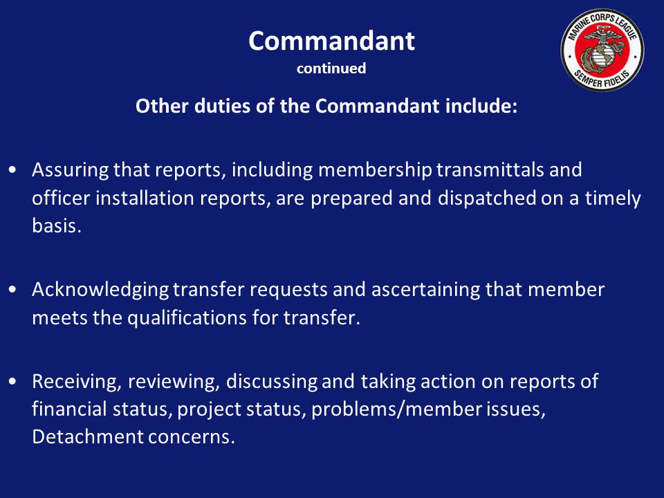 Other duties of the Commandant include: Assuring that reports, including membership transmittals and officer installation reports, are prepared and dispatched on a timely basis.