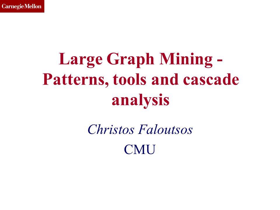 CMU SCS Large Graph Mining - Patterns, tools and cascade analysis Christos Faloutsos CMU
