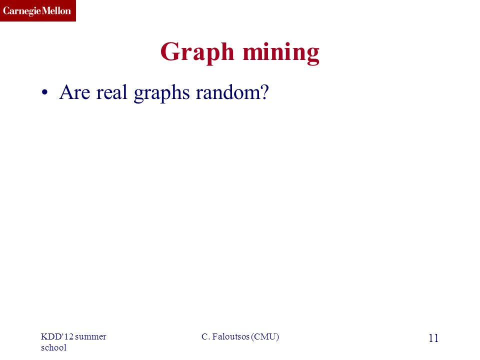 CMU SCS C. Faloutsos (CMU) 11 Graph mining Are real graphs random? KDD 12 summer school