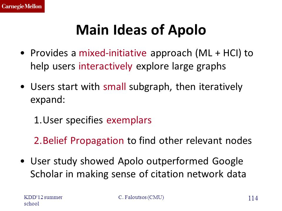 CMU SCS Main Ideas of Apolo Provides a mixed-initiative approach (ML + HCI) to help users interactively explore large graphs Users start with small subgraph, then iteratively expand: 1.User specifies exemplars 2.Belief Propagation to find other relevant nodes User study showed Apolo outperformed Google Scholar in making sense of citation network data KDD 12 summer school 114 C.