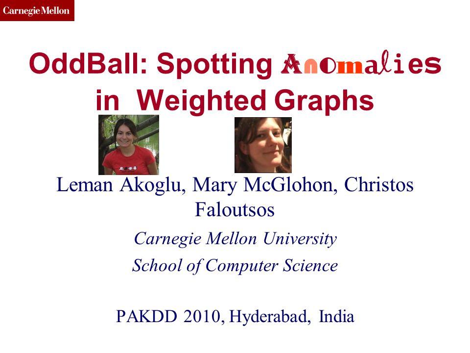 CMU SCS OddBall: Spotting A n o m a l i e s in Weighted Graphs Leman Akoglu, Mary McGlohon, Christos Faloutsos Carnegie Mellon University School of Computer Science PAKDD 2010, Hyderabad, India