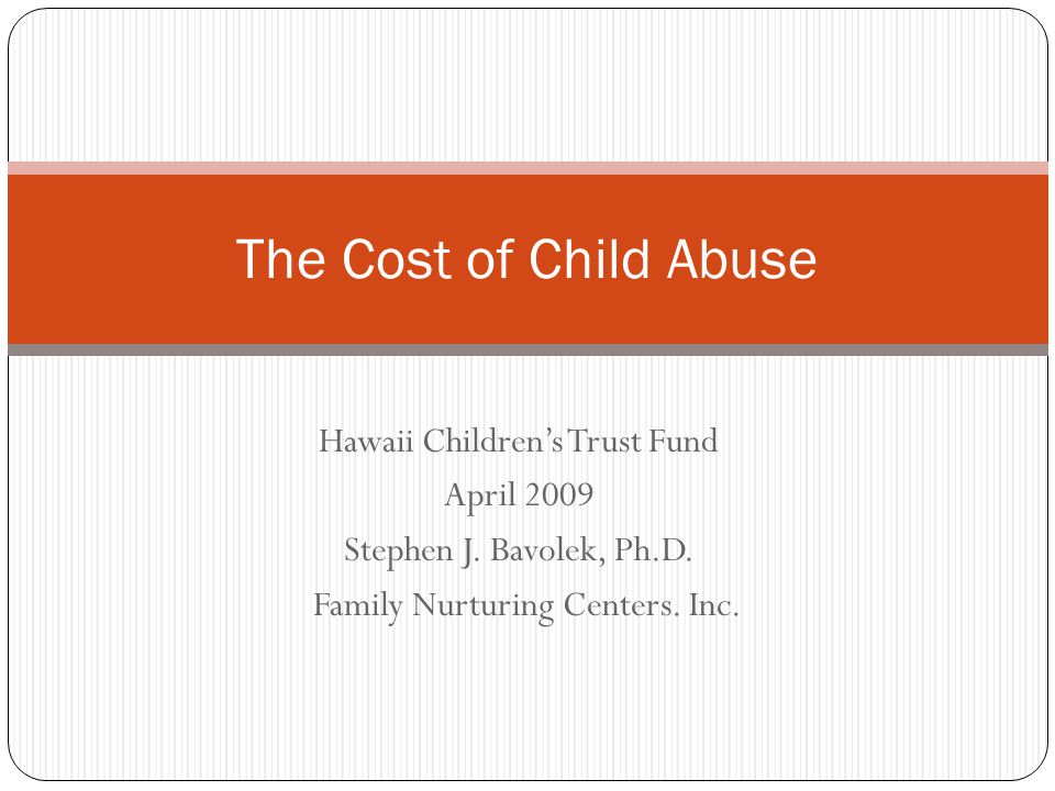Hawaii Childrens Trust Fund April 2009 Stephen J. Bavolek, Ph.D. Family Nurturing Centers. Inc. The Cost of Child Abuse
