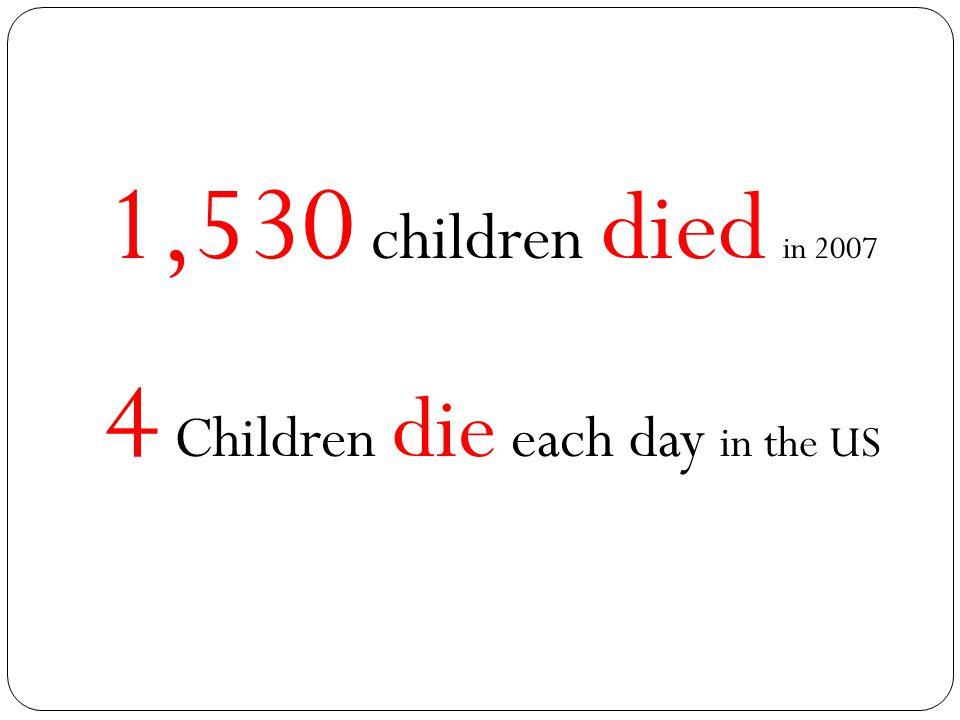 1,530 children died in 2007 4 Children die each day in the US