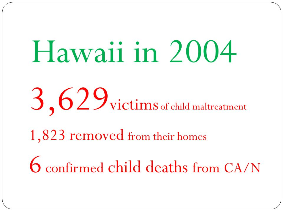 Hawaii in 2004 3,629 victims of child maltreatment 1,823 removed from their homes 6 confirmed child deaths from CA/N
