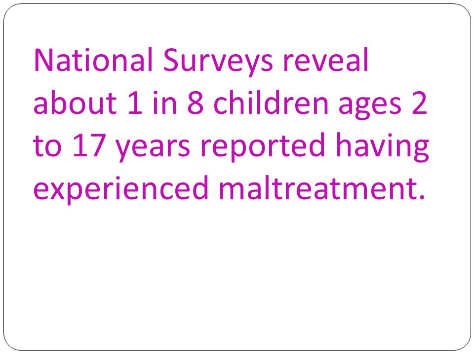 National Surveys reveal about 1 in 8 children ages 2 to 17 years reported having experienced maltreatment.