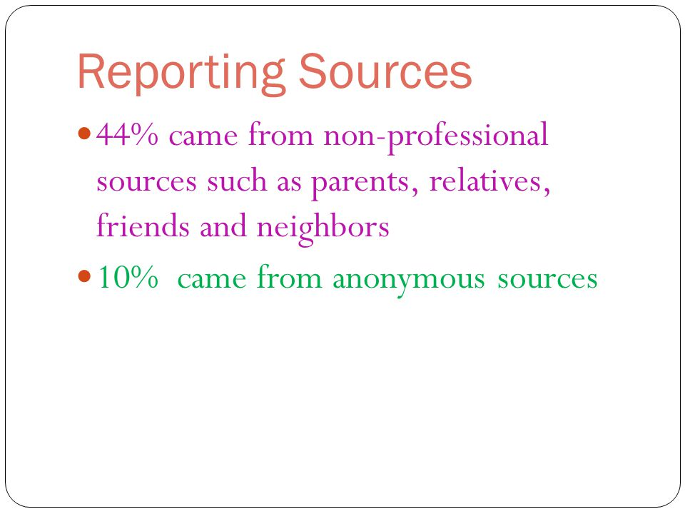 Reporting Sources 44% came from non-professional sources such as parents, relatives, friends and neighbors 10% came from anonymous sources