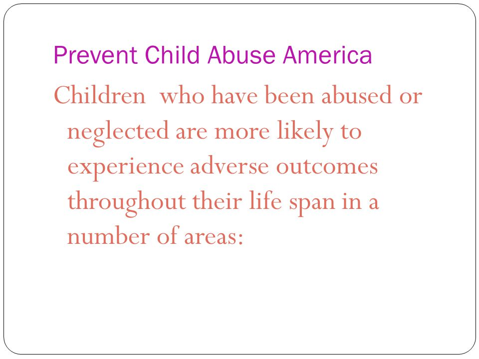 Prevent Child Abuse America Children who have been abused or neglected are more likely to experience adverse outcomes throughout their life span in a number of areas: