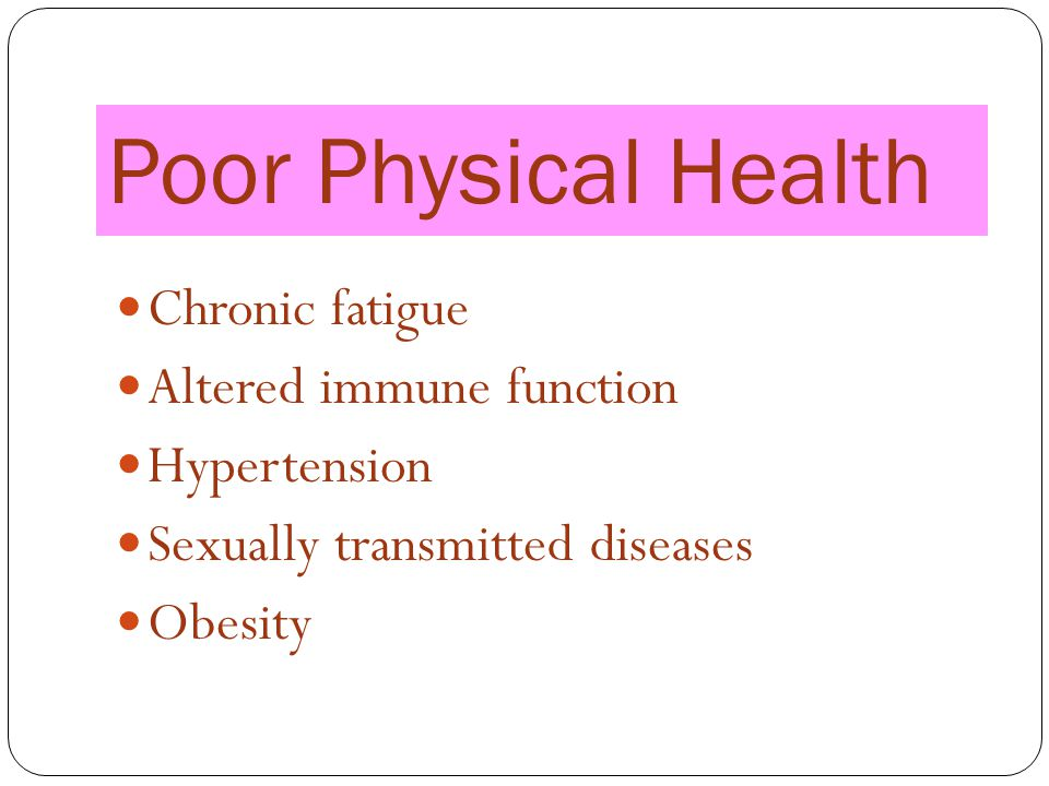Poor Physical Health Chronic fatigue Altered immune function Hypertension Sexually transmitted diseases Obesity