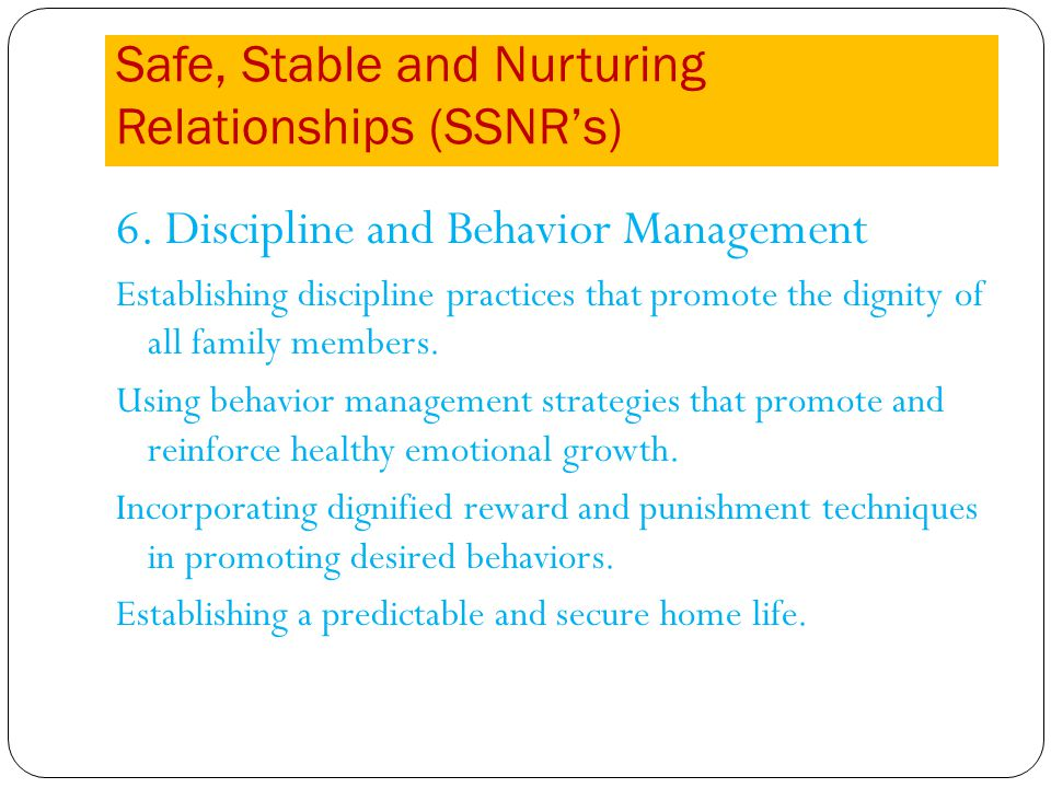Safe, Stable and Nurturing Relationships (SSNRs) 6. Discipline and Behavior Management Establishing discipline practices that promote the dignity of a