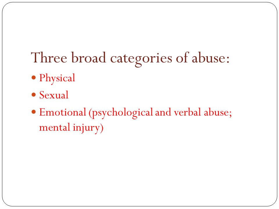 Three broad categories of abuse: Physical Sexual Emotional (psychological and verbal abuse; mental injury)
