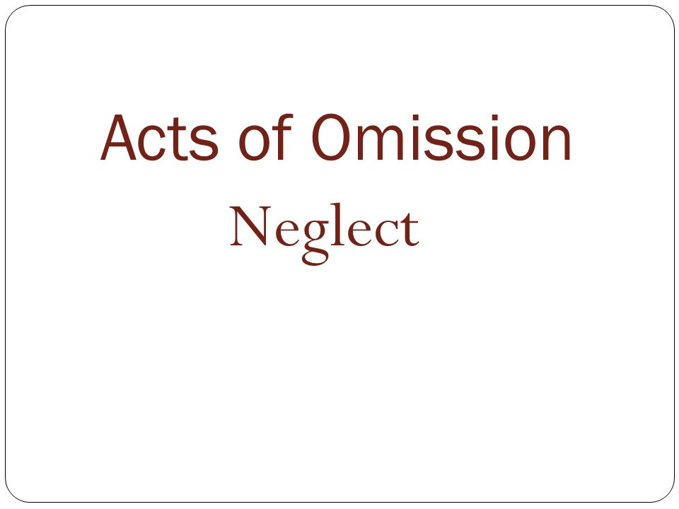 Acts of Omission Neglect