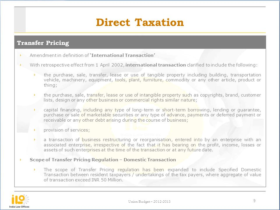 Union Budget – 2012-2013 Direct Taxation Transfer Pricing 9 Amendment in definition of International Transaction With retrospective effect from 1 April 2002, international transaction clarified to include the following: the purchase, sale, transfer, lease or use of tangible property including building, transportation vehicle, machinery, equipment, tools, plant, furniture, commodity or any other article, product or thing; the purchase, sale, transfer, lease or use of intangible property such as copyrights, brand, customer lists, design or any other business or commercial rights similar nature; capital financing, including any type of long-term or short-term borrowing, lending or guarantee, purchase or sale of marketable securities or any type of advance, payments or deferred payment or receivable or any other debt arising during the course of business; provision of services; a transaction of business restructuring or reorganisation, entered into by an enterprise with an associated enterprise, irrespective of the fact that it has bearing on the profit, income, losses or assets of such enterprises at the time of the transaction or at any future date.
