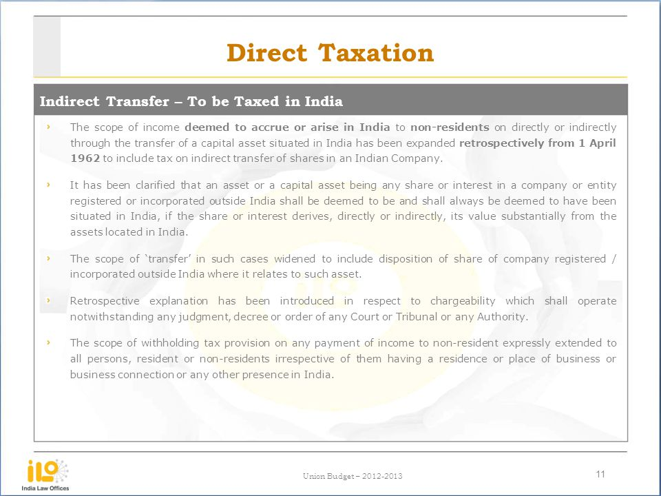 Union Budget – 2012-2013 Direct Taxation Indirect Transfer – To be Taxed in India 11 The scope of income deemed to accrue or arise in India to non-res