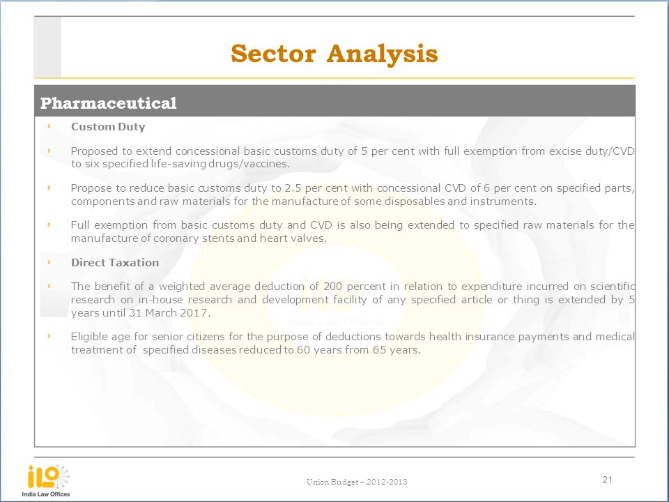 Union Budget – 2012-2013 Sector Analysis Pharmaceutical 21 Custom Duty Proposed to extend concessional basic customs duty of 5 per cent with full exemption from excise duty/CVD to six specified life-saving drugs/vaccines.