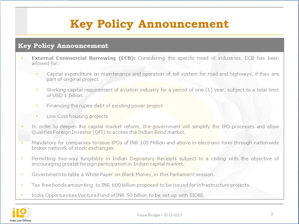Union Budget – 2012-2013 Key Policy Announcement 3 External Commercial Borrowing (ECB): Considering the specific need of industries, ECB has been allowed for: Capital expenditure on maintenance and operation of toll system for road and highways, if they are part of original project Working capital requirement of aviation industry for a period of one (1) year, subject to a total limit of USD 1 billion Financing the rupee debt of existing power project Low Cost housing projects In order to deepen the capital market reform, the government will simplify the IPO processes and allow Qualifies Foreign Investor (QFI) to access the Indian Bond market.