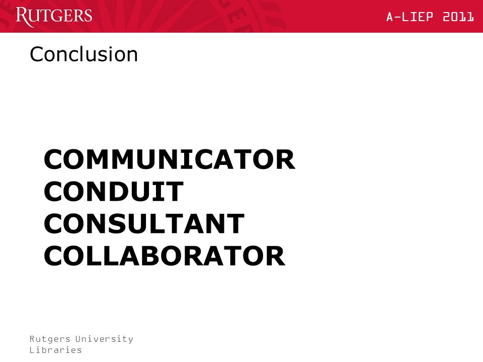 Rutgers University Libraries A-LIEP 2011 COMMUNICATOR CONDUIT CONSULTANT COLLABORATOR Conclusion