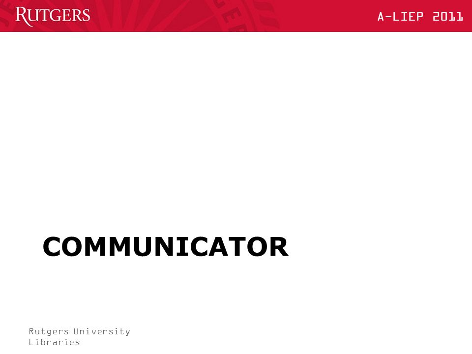 Rutgers University Libraries A-LIEP 2011 COMMUNICATOR