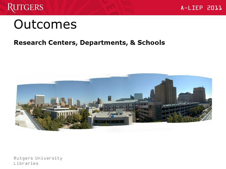 Rutgers University Libraries A-LIEP 2011 Outcomes Research Centers, Departments, & Schools