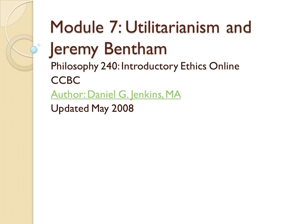 Module 7: Utilitarianism and Jeremy Bentham Philosophy 240: Introductory Ethics Online CCBC Author: Daniel G.