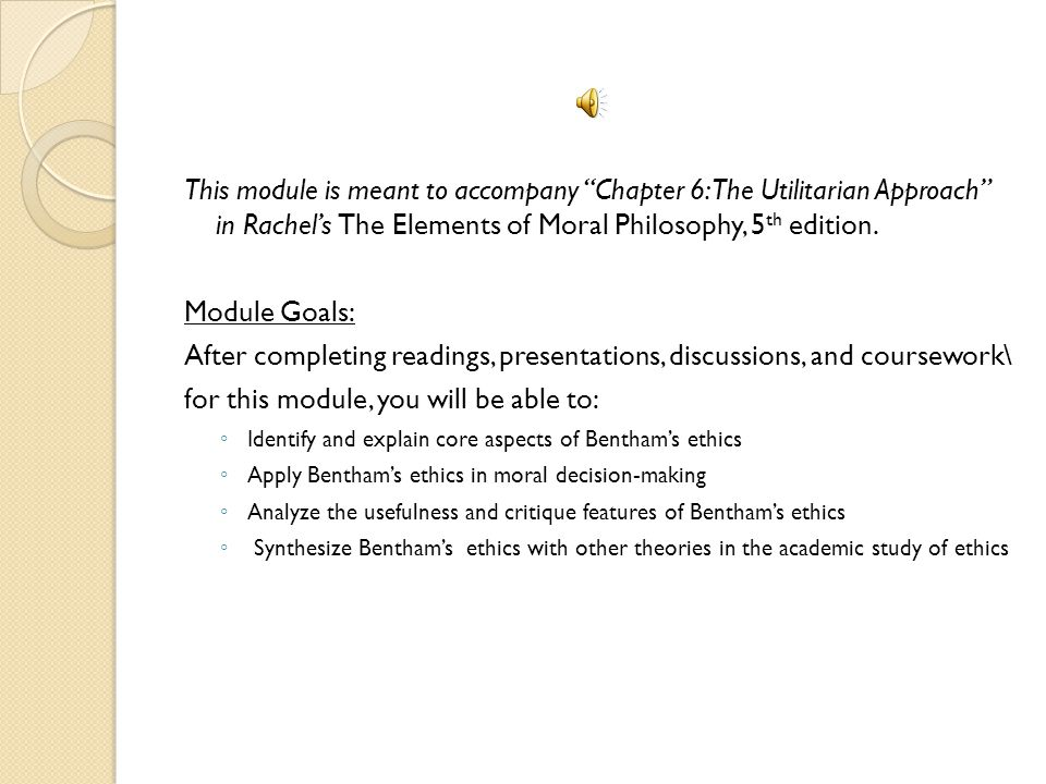 This module is meant to accompany Chapter 6: The Utilitarian Approach in Rachels The Elements of Moral Philosophy, 5 th edition.
