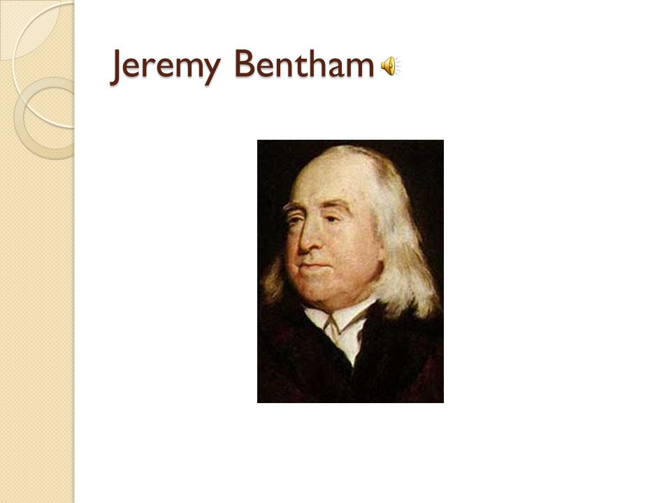 Summary Jeremy Bentham was a philosopher, political activist, and social reformer in 18 th and 19 th century England.