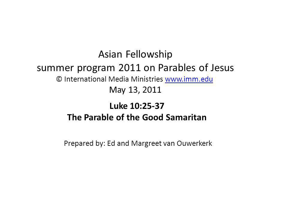 Asian Fellowship summer program 2011 on Parables of Jesus © International Media Ministries www.imm.edu May 13, 2011www.imm.edu Luke 10:25-37 The Parable of the Good Samaritan Prepared by: Ed and Margreet van Ouwerkerk