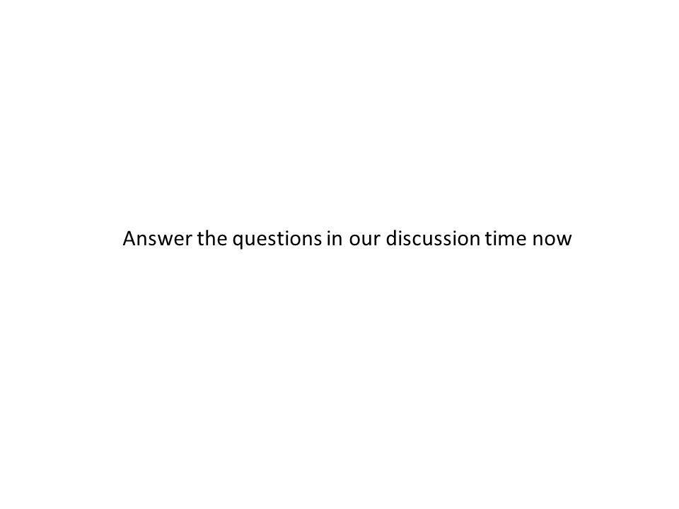 Answer the questions in our discussion time now