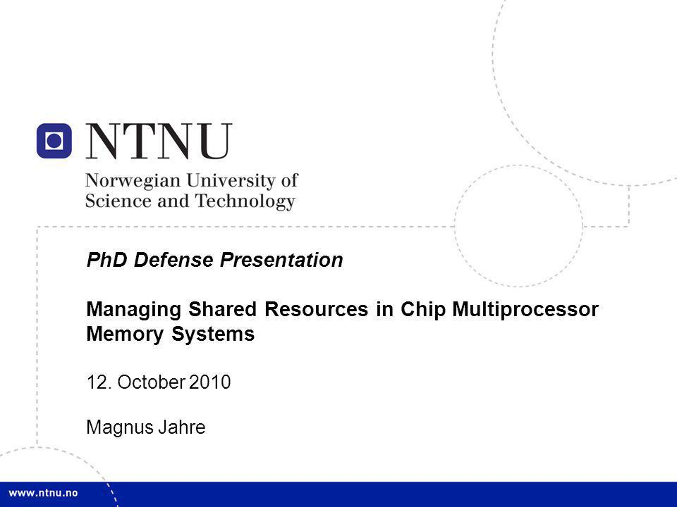 1 PhD Defense Presentation Managing Shared Resources in Chip Multiprocessor Memory Systems 12. October 2010 Magnus Jahre