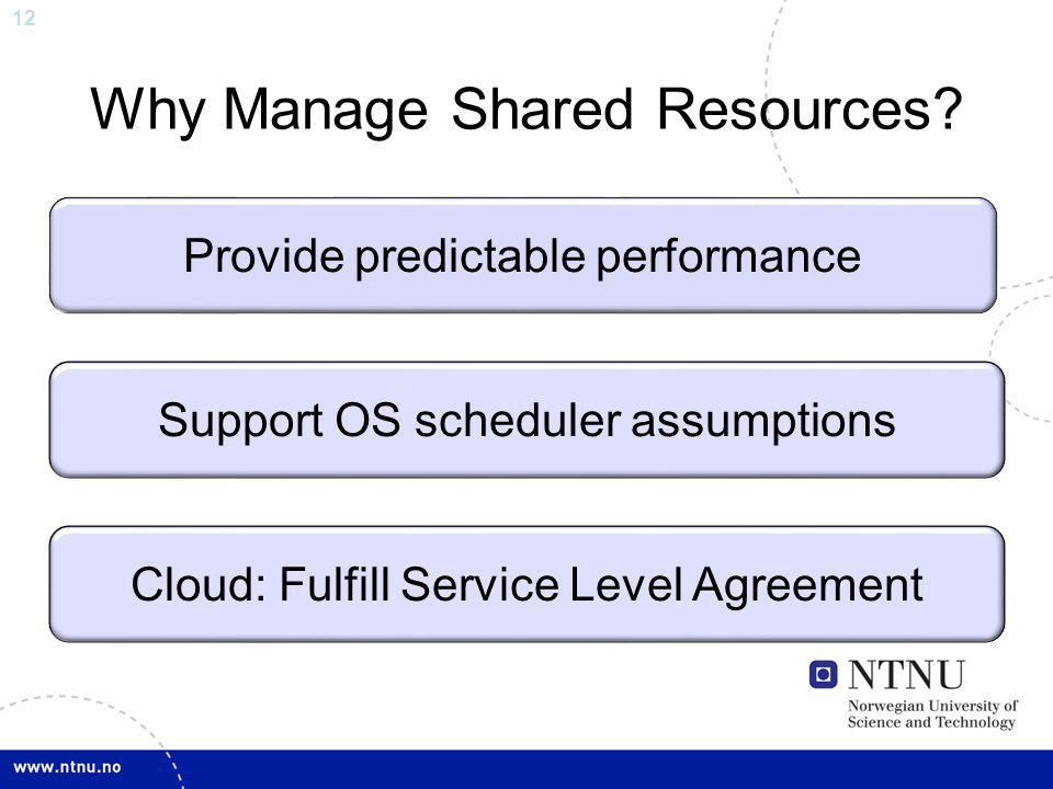 12 Why Manage Shared Resources? Provide predictable performance Support OS scheduler assumptions Cloud: Fulfill Service Level Agreement
