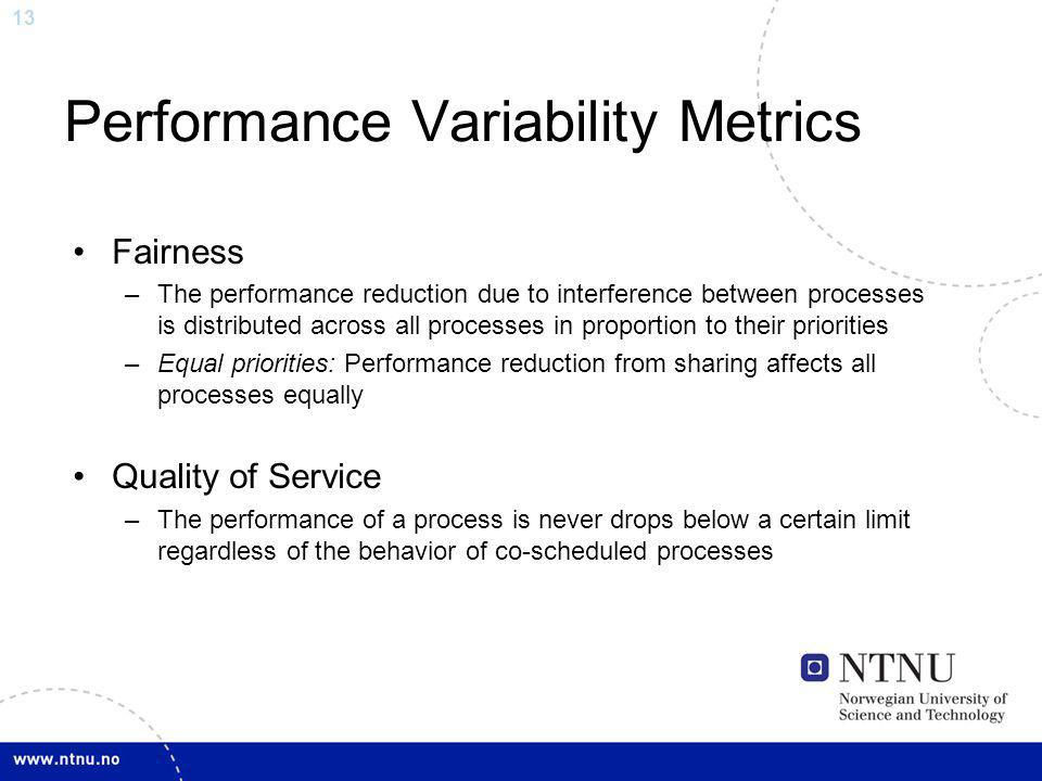 13 Performance Variability Metrics Fairness –The performance reduction due to interference between processes is distributed across all processes in pr