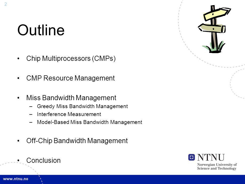 2 Outline Chip Multiprocessors (CMPs) CMP Resource Management Miss Bandwidth Management –Greedy Miss Bandwidth Management –Interference Measurement –M