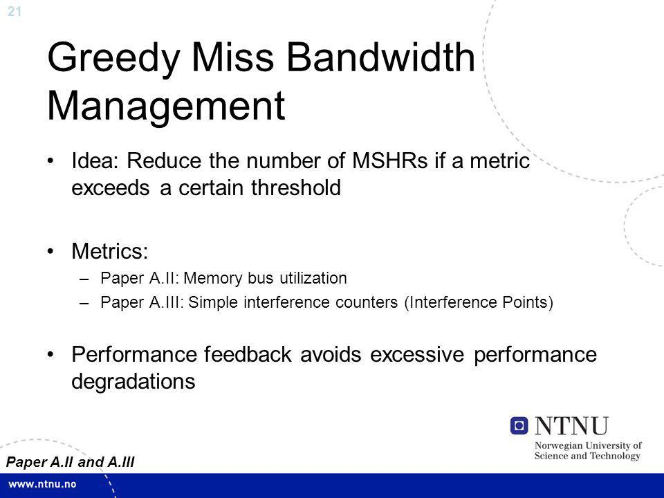 21 Greedy Miss Bandwidth Management Idea: Reduce the number of MSHRs if a metric exceeds a certain threshold Metrics: –Paper A.II: Memory bus utilization –Paper A.III: Simple interference counters (Interference Points) Performance feedback avoids excessive performance degradations Paper A.II and A.III
