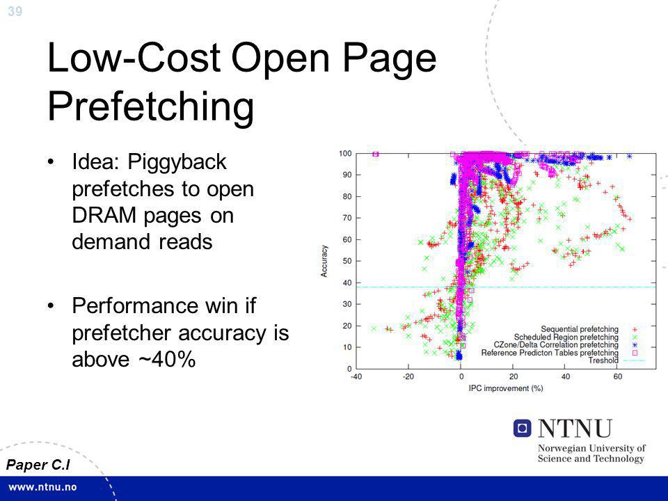 39 Low-Cost Open Page Prefetching Idea: Piggyback prefetches to open DRAM pages on demand reads Performance win if prefetcher accuracy is above ~40% Paper C.I