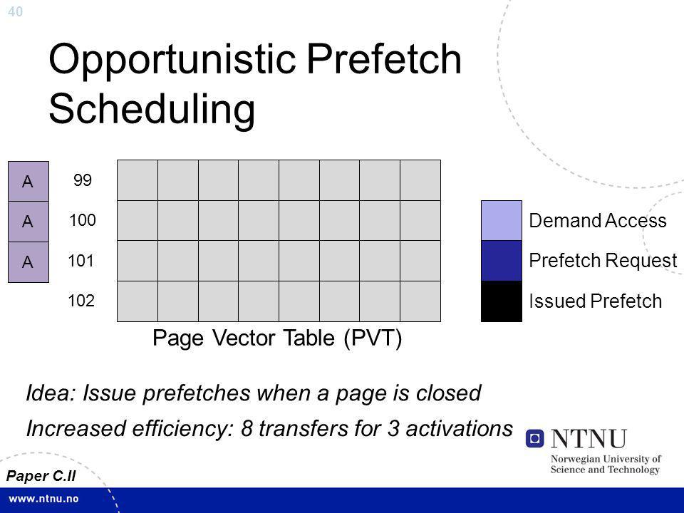 40 Opportunistic Prefetch Scheduling Page Vector Table (PVT) 99 100 101 102 Demand Access Prefetch Request Idea: Issue prefetches when a page is close