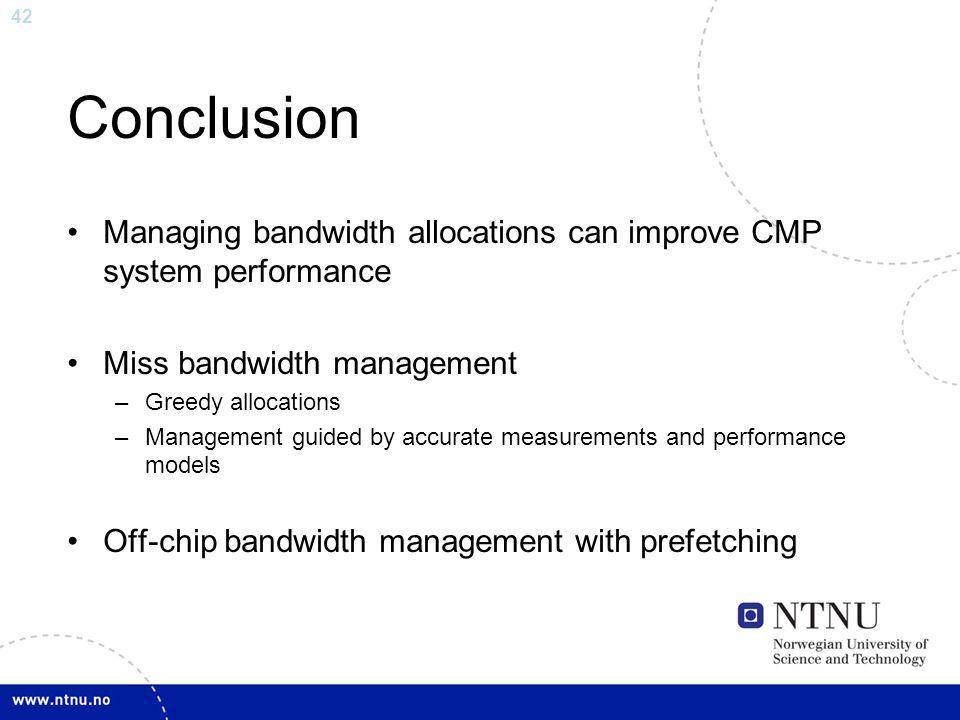 42 Conclusion Managing bandwidth allocations can improve CMP system performance Miss bandwidth management –Greedy allocations –Management guided by accurate measurements and performance models Off-chip bandwidth management with prefetching