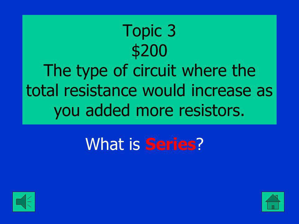 Topic 3 $100 The type of circuit where the current would decrease as you added more resistors. What is Series.?