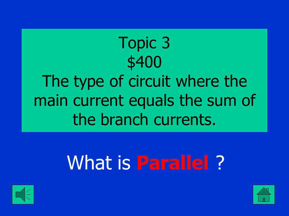 Topic 3 $300 The type of circuit where the total current would decrease as you added more resistors. What is Series ?