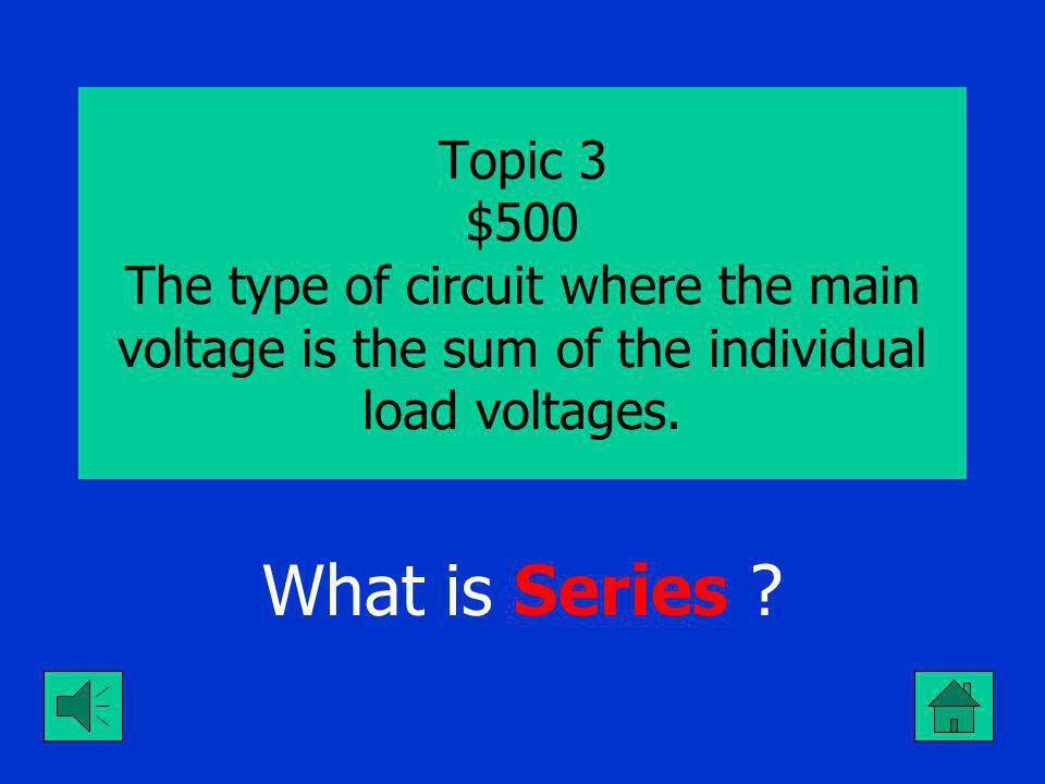Topic 3 $400 The type of circuit where the main current equals the sum of the branch currents. What is Parallel ?
